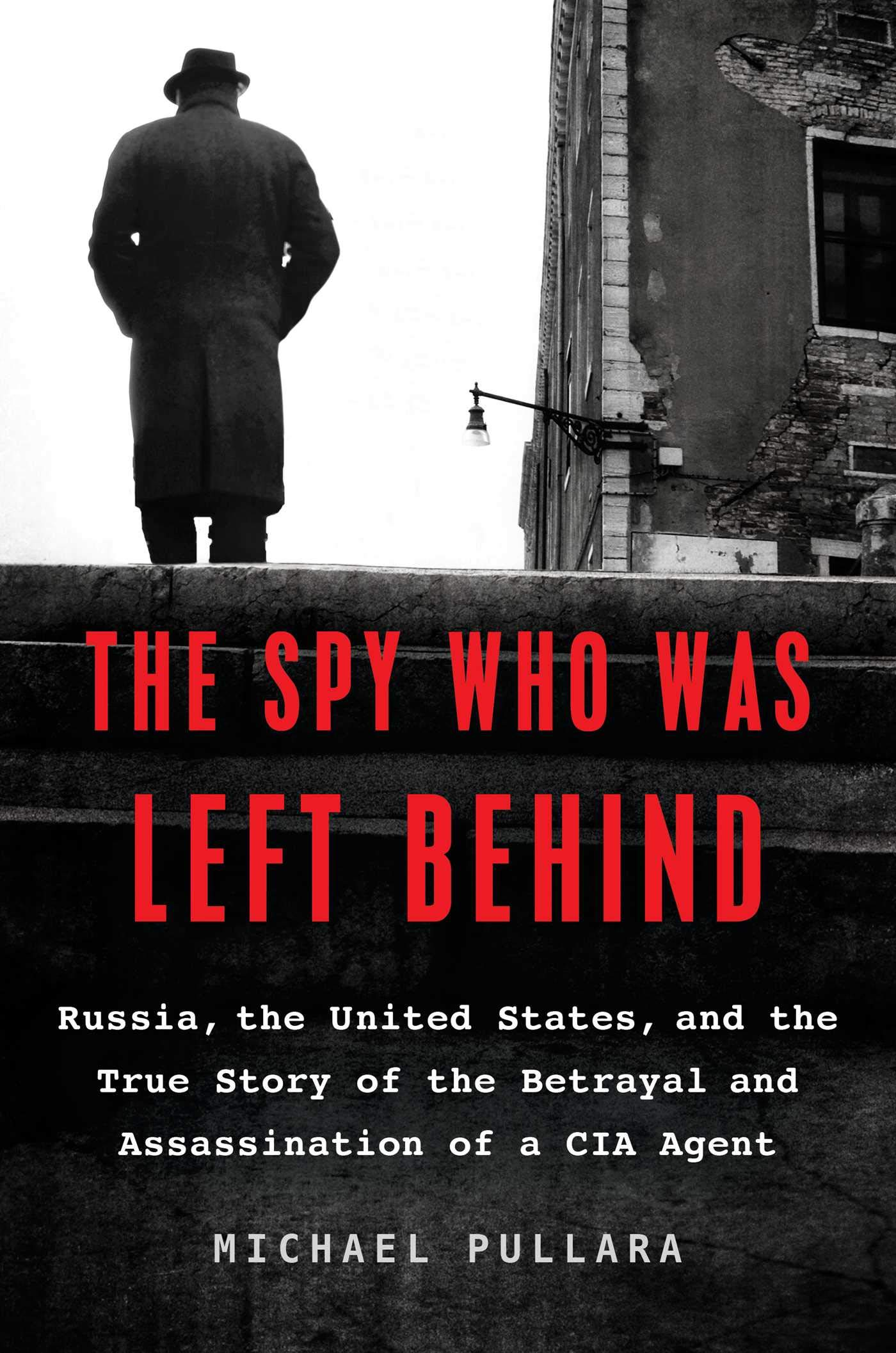 The Spy Who Was Left Behind: Russia, the United States, and the True Story of the Betrayal and Assassination of a CIA Agent by Michael Pullara